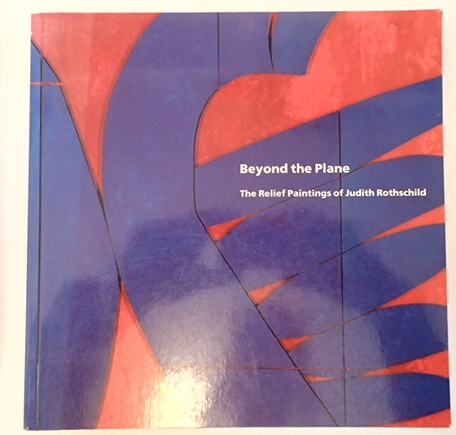 BEYOND THE PLANE: THE RELIEF PAINTINGS OF JUDITH ROTHSCHILD. Richard H. Axsom.