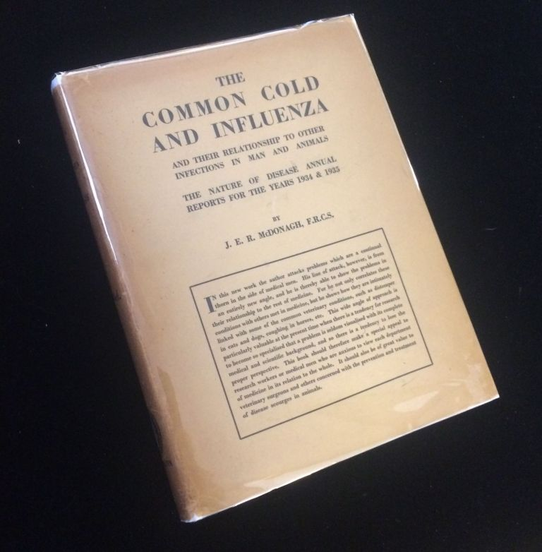 The Common Cold and Influenza and Their Relationship to Other Infections in Man and Animals. The Nature of Disease Annual Reports for the Years 1934 & 1935. J. E. R. McDonagh.