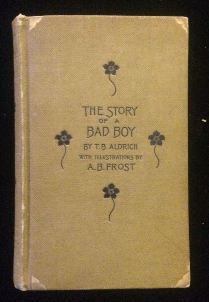THE STORY OF A BAD BOY. Thomas Bailey. Frost Aldrich, A. B., illustrations.