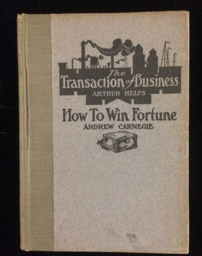 THE TRANSACTION OF BUSINESS / HOW TO WIN FORTUNE. Arthur Helps. Andrew Carnegie. David E. Goe.