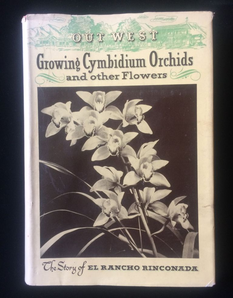 OUT WEST GROWING CYMBIDIUM ORCHIDS AND OTHER FLOWERS: The Story of El Rancho Rinconada. Louis M. Boyle.