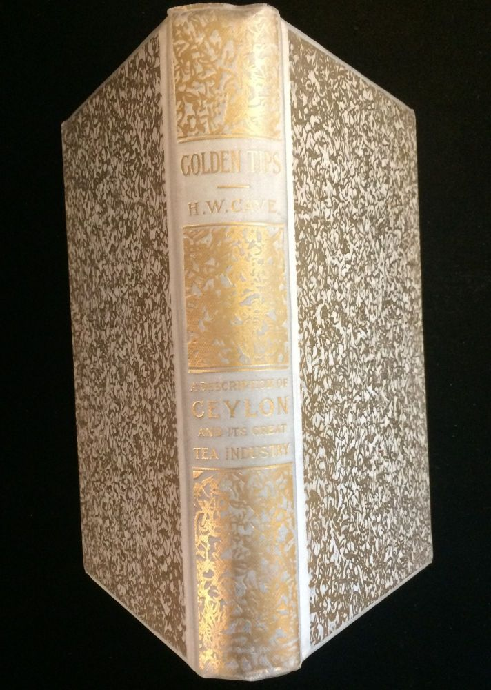 GOLDEN TIPS. A Description of Ceylon and its Great Tea Industry. Henry W. Cave.