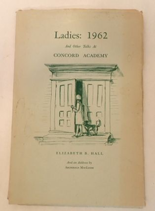 LADIES: 1962 AND OTHER TALKS AT CONCORD ACADEMY. Elizabeth B. MacLeish Hall, Tasha, Archibald ....