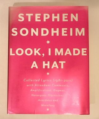 LOOK, I MADE A HAT: Collected Lyrics (1981-2011) with Attendant Comments, Amplifications, Dogmas, Harangues, Digressions, Anecdotes and Miscellany. Stephen Sondheim.