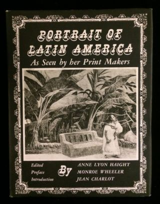 PORTRAIT OF LATIN AMERICA AS SEEN BY HER PRINT MAKERS. Anne Lyon Haight, Monroe Wheeler, Jean...