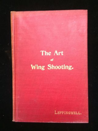 THE ART OF WING SHOOTING: A PRACTICAL TREATISE ON THE USE OF THE SHOT-GUN. William Bruce Leffingwell