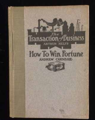 THE TRANSACTION OF BUSINESS / HOW TO WIN FORTUNE. Arthur Helps. Andrew Carnegie. David E. Goe